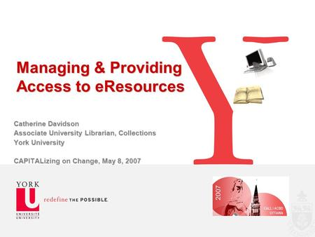 Managing & Providing Access to eResources Catherine Davidson Associate University Librarian, Collections York University CAPITALizing on Change, May 8,