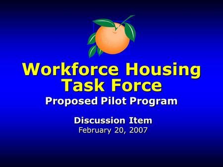 Workforce Housing Task Force Proposed Pilot Program Discussion Item February 20, 2007 Workforce Housing Task Force Proposed Pilot Program Discussion Item.