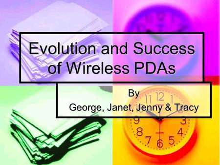 Evolution and Success of Wireless PDAs By George, Janet, Jenny & Tracy.