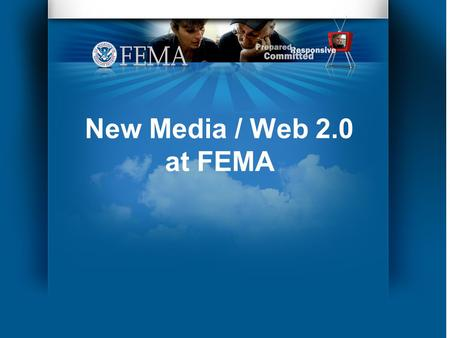 New Media / Web 2.0 at FEMA. In the Beginning… In the Fall of 2007 FEMA wanted to post videos on You Tube, but there were issues…