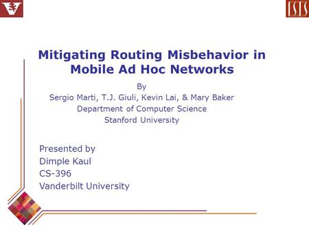 Mitigating Routing Misbehavior in Mobile Ad Hoc Networks By Sergio Marti, T.J. Giuli, Kevin Lai, & Mary Baker Department of Computer Science Stanford University.