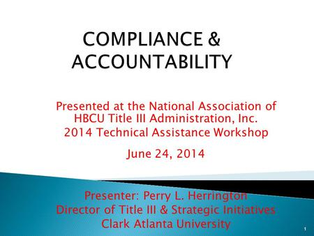 Presented at the National Association of HBCU Title III Administration, Inc. 2014 Technical Assistance Workshop June 24, 2014 Presenter: Perry L. Herrington.
