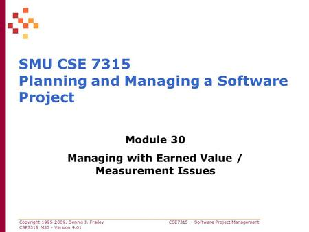 Copyright 1995-2009, Dennis J. Frailey CSE7315 – Software Project Management CSE7315 M30 - Version 9.01 SMU CSE 7315 Planning and Managing a Software Project.