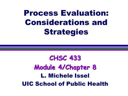 Process Evaluation: Considerations and Strategies CHSC 433 Module 4/Chapter 8 L. Michele Issel UIC School of Public Health.