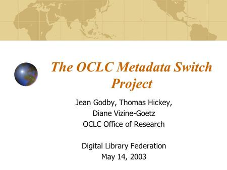 The OCLC Metadata Switch Project Jean Godby, Thomas Hickey, Diane Vizine-Goetz OCLC Office of Research Digital Library Federation May 14, 2003.