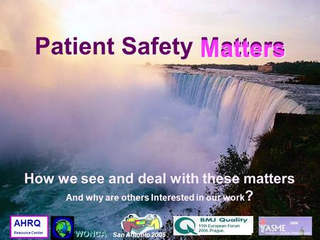 Matters Patient Safety Matters Matters 2006 San Antonio 2005 11th European Forum 2006. Prague. WONCA AHRQ Resource Center How we see and deal with these.