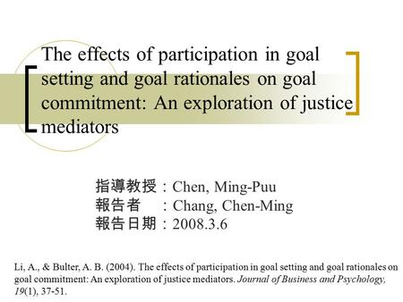 The effects of participation in goal setting and goal rationales on goal commitment: An exploration of justice mediators 指導教授: Chen, Ming-Puu 報告者 : Chang,