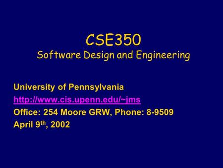 CSE350 Software Design and Engineering University of Pennsylvania  Office: 254 Moore GRW, Phone: 8-9509 April 9 th, 2002.