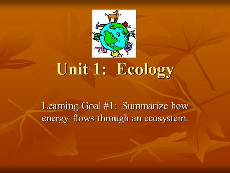 Unit 1: Ecology Learning Goal #1: Summarize how energy flows through an ecosystem.