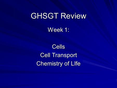 GHSGT Review Week 1: Cells Cell Transport Chemistry of LIfe.