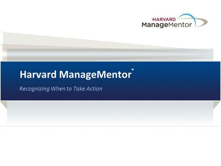 Harvard ManageMentor ® Recognizing When to Take Action.