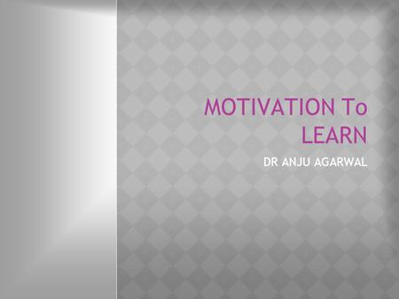 MOTIVATION To LEARN DR ANJU AGARWAL. Learning objectives  What is motivation?  Intrinsic vs extrinsic motivation  How does motivation help in learning?