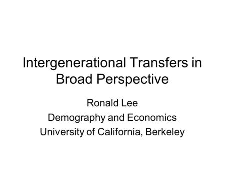 Intergenerational Transfers in Broad Perspective Ronald Lee Demography and Economics University of California, Berkeley.