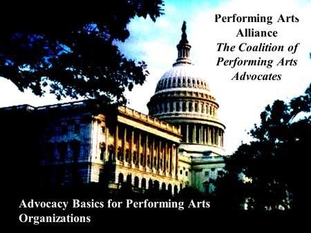 Performing Arts Alliance The Coalition of Performing Arts Advocates Advocacy Basics for Performing Arts Organizations.