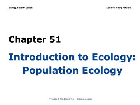 Copyright © 2005 Brooks/Cole — Thomson Learning Biology, Seventh Edition Solomon Berg Martin Chapter 51 Introduction to Ecology: Population Ecology.