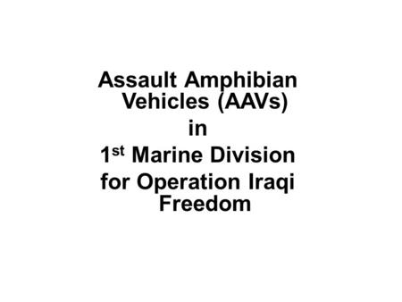 Assault Amphibian Vehicles (AAVs) in 1 st Marine Division for Operation Iraqi Freedom.