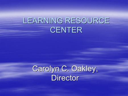 LEARNING RESOURCE CENTER Carolyn C. Oakley, Director.