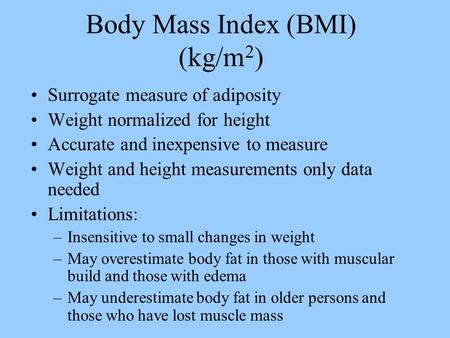 Body Mass Index (BMI) (kg/m 2 ) Surrogate measure of adiposity Weight normalized for height Accurate and inexpensive to measure Weight and height measurements.