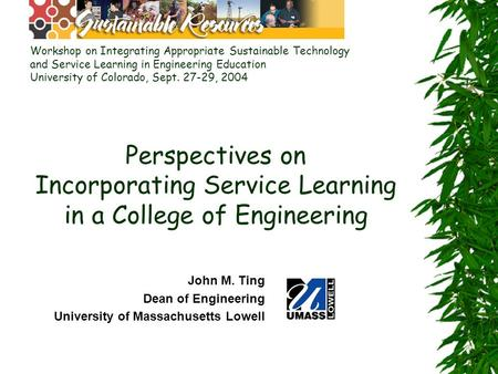 Perspectives on Incorporating Service Learning in a College of Engineering John M. Ting Dean of Engineering University of Massachusetts Lowell Workshop.