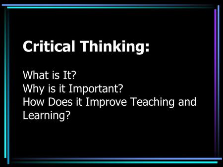 Critical Thinking: What is It. Why is it Important