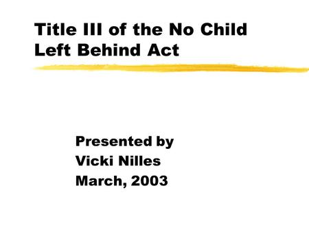Title III of the No Child Left Behind Act Presented by Vicki Nilles March, 2003.
