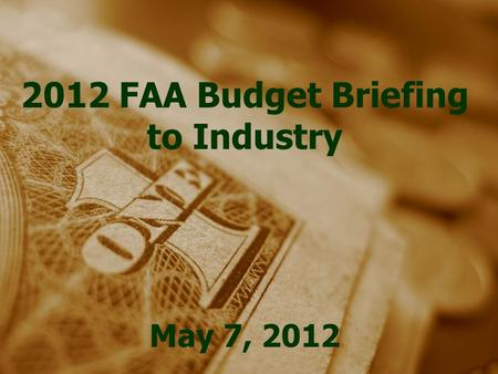 2012 FAA Budget Briefing to Industry May 7, 2012.