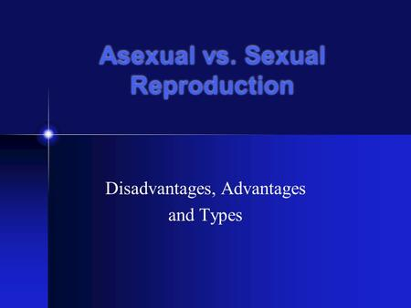 Asexual vs. Sexual Reproduction Disadvantages, Advantages and Types.
