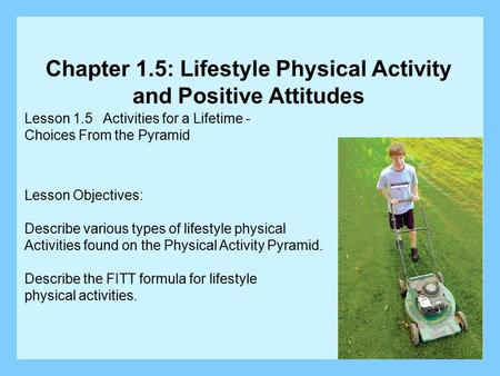 Lesson 1.5 Activities for a Lifetime - Choices From the Pyramid Lesson Objectives: Describe various types of lifestyle physical Activities found on the.