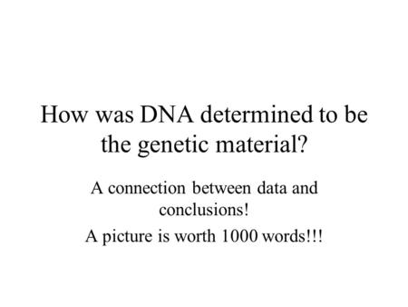 How was DNA determined to be the genetic material? A connection between data and conclusions! A picture is worth 1000 words!!!