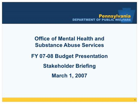 1 FY 07-08 Budget Presentation Stakeholder Briefing March 1, 2007 Office of Mental Health and Substance Abuse Services.