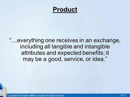 "Copyright © Houghton Mifflin Company. All rights reserved. 13 | 1 Product ""…everything one receives in an exchange, including all tangible and intangible."