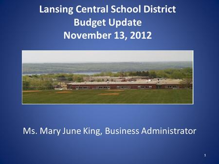 Lansing Central School District Budget Update November 13, 2012 Ms. Mary June King, Business Administrator 1.