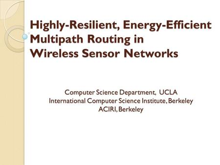 Highly-Resilient, Energy-Efficient Multipath Routing in Wireless Sensor Networks Computer Science Department, UCLA International Computer Science Institute,