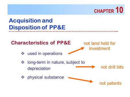 CHAPTER 10 Acquisition and Disposition of PP&E ……..…………………………………………………………...  used in operations  long-term in nature, subject to depreciation  physical.