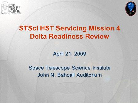 STScI HST Servicing Mission 4 Delta Readiness Review April 21, 2009 Space Telescope Science Institute John N. Bahcall Auditorium.