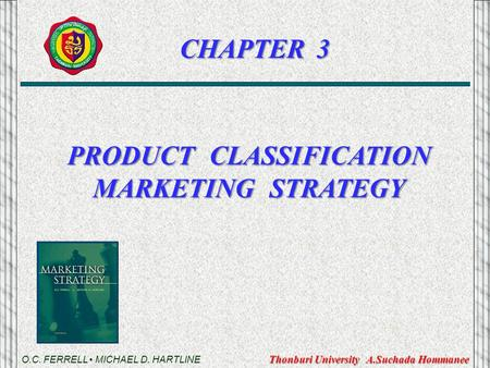 PRODUCT CLASSIFICATION MARKETING STRATEGY O.C. FERRELL MICHAEL D. HARTLINE CHAPTER 3 Thonburi University A.Suchada Hommanee.