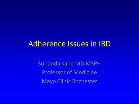 Adherence Issues in IBD Sunanda Kane MD MSPH Professor of Medicine Mayo Clinic Rochester.