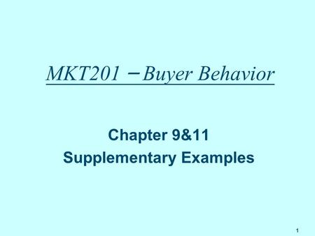 1 MKT201 – Buyer Behavior Chapter 9&11 Supplementary Examples.