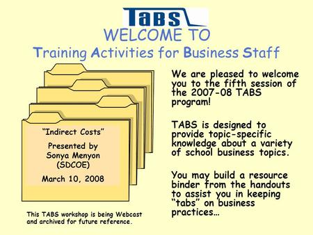WELCOME TO Training Activities for Business Staff We are pleased to welcome you to the fifth session of the 2007-08 TABS program! TABS is designed to provide.