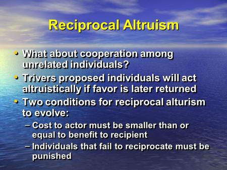 Reciprocal Altruism What about cooperation among unrelated individuals? What about cooperation among unrelated individuals? Trivers proposed individuals.