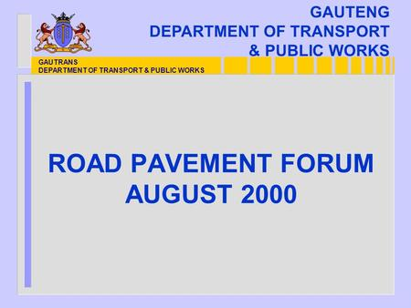 GAUTRANS DEPARTMENT OF TRANSPORT & PUBLIC WORKS ROAD PAVEMENT FORUM AUGUST 2000 GAUTENG DEPARTMENT OF TRANSPORT & PUBLIC WORKS.