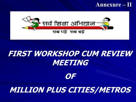 FIRST WORKSHOP CUM REVIEW MEETING OF MILLION PLUS CITIES/METROS Annexure – II.