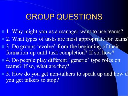 GROUP QUESTIONS 1. Why might you as a manager want to use teams? 2. What types of tasks are most appropriate for teams? 3. Do groups 'evolve' from the.