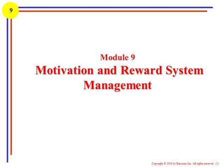 1 Copyright © 2000 by Harcourt, Inc. All rights reserved. (1) 9 Motivation and Reward System Management Module 9 Motivation and Reward System Management.