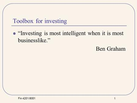 "Fin 4201/8001 1 Toolbox for investing ""Investing is most intelligent when it is most businesslike."" Ben Graham."