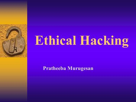 Ethical Hacking Pratheeba Murugesan. HACKER AENDA  What is Ethical Hacking?  Who are ethical hackers?  Every Website-A Target  Get out of jail free.