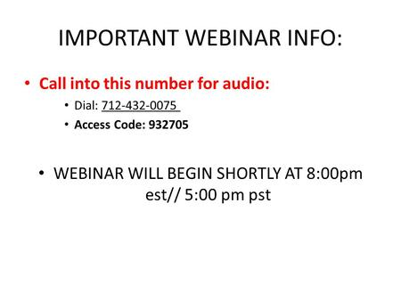 IMPORTANT WEBINAR INFO: Call into this number for audio: Dial: 712-432-0075 Access Code: 932705 WEBINAR WILL BEGIN SHORTLY AT 8:00pm est// 5:00 pm pst.