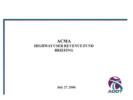 ACMA HIGHWAY USER REVENUE FUND BRIEFING July 27, 2006.