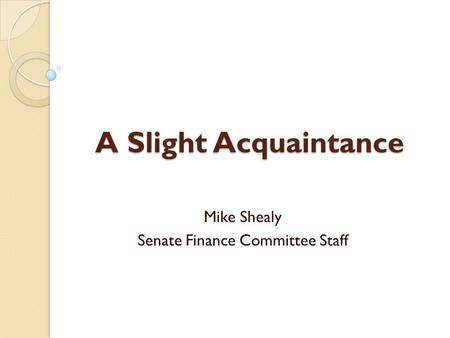 A Slight Acquaintance Mike Shealy Senate Finance Committee Staff.