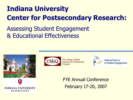 Indiana University Center for Postsecondary Research: Assessing Student Engagement & Educational Effectiveness FYE Annual Conference February 17-20, 2007.